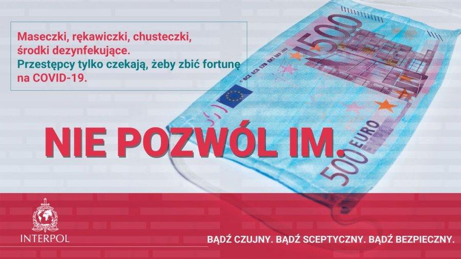Infografika przedstawia banknot 500 Euro i napisy: Maseczki, rękawiczki, chusteczki, środki dezynfekujące. Przestępcy tylko czekają, żeby zbić fortunę na Covid-19. Nie pozwól im. Bądź czujny. Bądź sceptyczny. Bądź bezpieczny. W lewym dolnym roku znajduje się logo Interpolu.